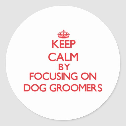 Keep Calm by focusing on Dog Groomers Round Sticker