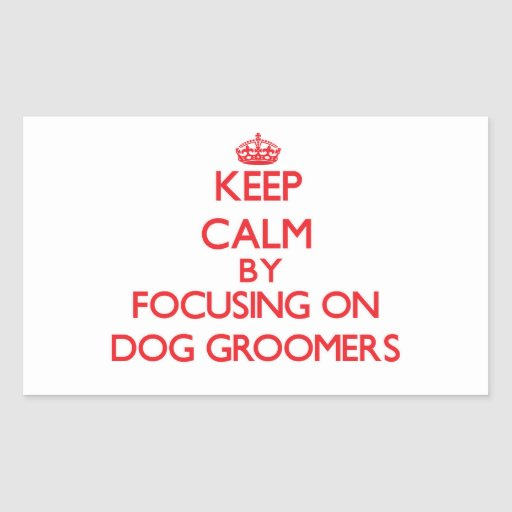 Keep Calm by focusing on Dog Groomers Rectangular Sticker