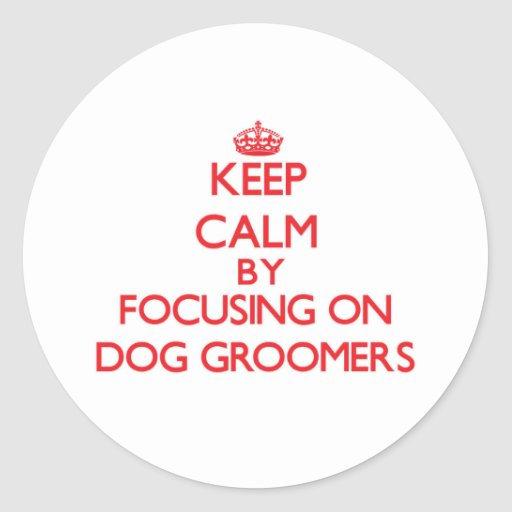 Keep Calm by focusing on Dog Groomers Sticker