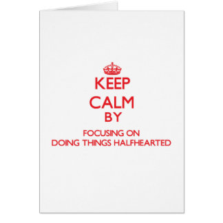 Keep Calm by focusing on Doing Things Halfhearted Greeting Cards