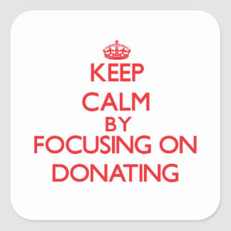 Keep Calm by focusing on Donating Square Sticker