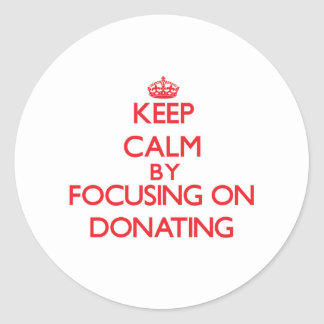 Keep Calm by focusing on Donating Round Stickers