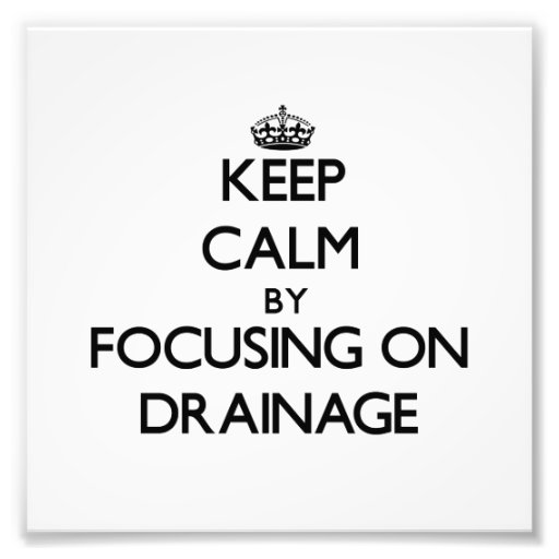 Keep Calm by focusing on Drainage Photo Print