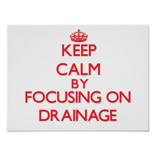 Keep Calm by focusing on Drainage Print