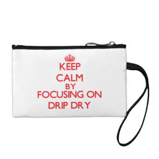 Keep Calm by focusing on Drip Dry Change Purses