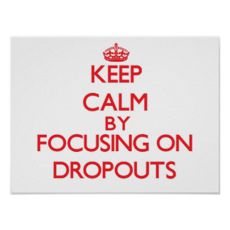 Keep Calm by focusing on Dropouts Poster