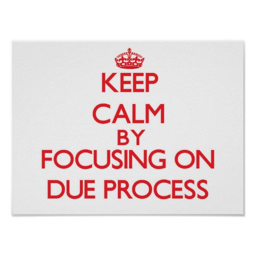 Keep Calm by focusing on Due Process Posters