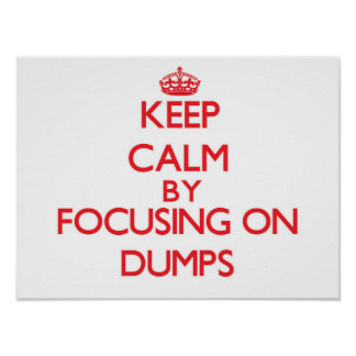 Keep Calm by focusing on Dumps Posters