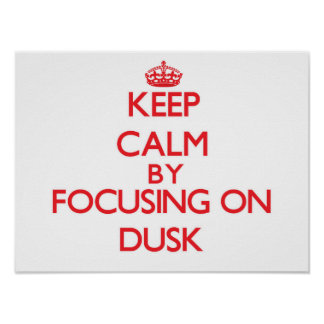 Keep Calm by focusing on Dusk Posters