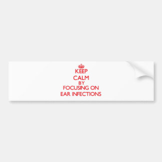 Keep Calm by focusing on EAR INFECTIONS Bumper Sticker