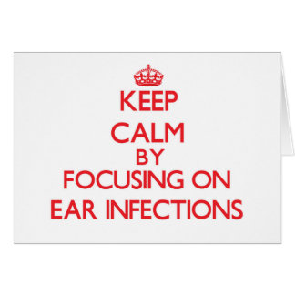 Keep Calm by focusing on EAR INFECTIONS Card