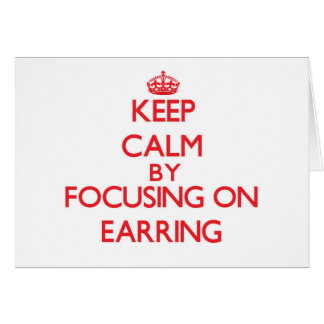 Keep Calm by focusing on EARRING Greeting Card