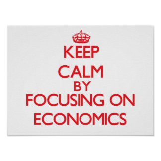 Keep Calm by focusing on ECONOMICS Posters