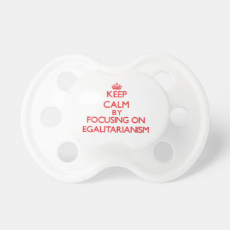 Keep Calm by focusing on EGALITARIANISM Baby Pacifiers