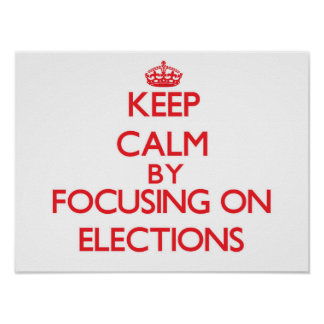 Keep Calm by focusing on ELECTIONS Print