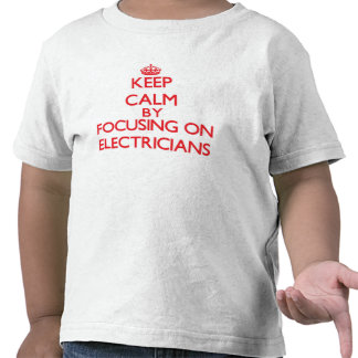 Keep Calm by focusing on ELECTRICIANS Tee Shirt
