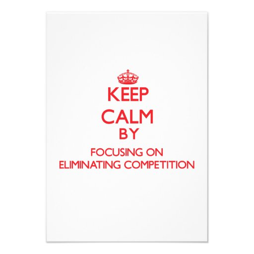 Keep Calm by focusing on ELIMINATING COMPETITION Custom Invites