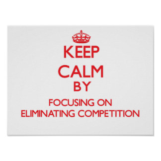 Keep Calm by focusing on ELIMINATING COMPETITION Poster