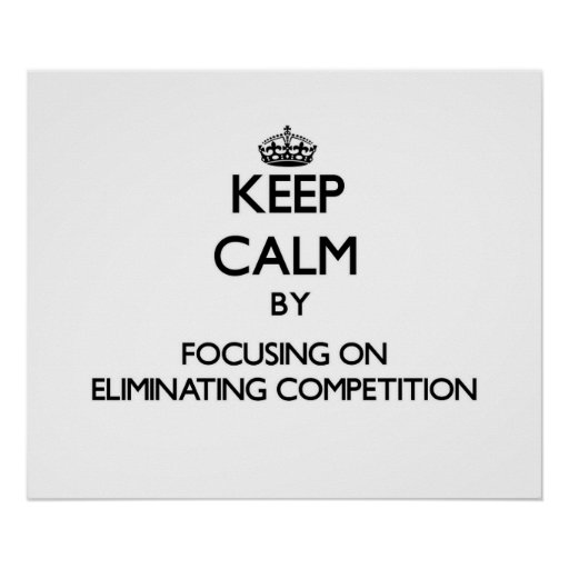 Keep Calm by focusing on ELIMINATING COMPETITION Posters
