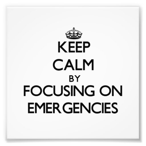 Keep Calm by focusing on EMERGENCIES Photograph