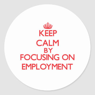 Keep Calm by focusing on EMPLOYMENT Sticker