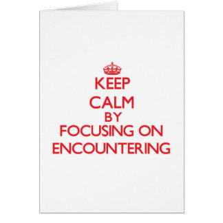Keep Calm by focusing on ENCOUNTERING Greeting Card