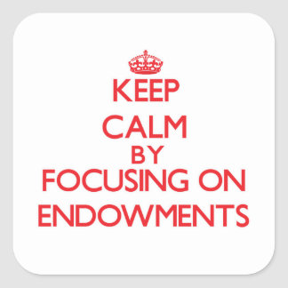 Keep Calm by focusing on ENDOWMENTS Square Sticker