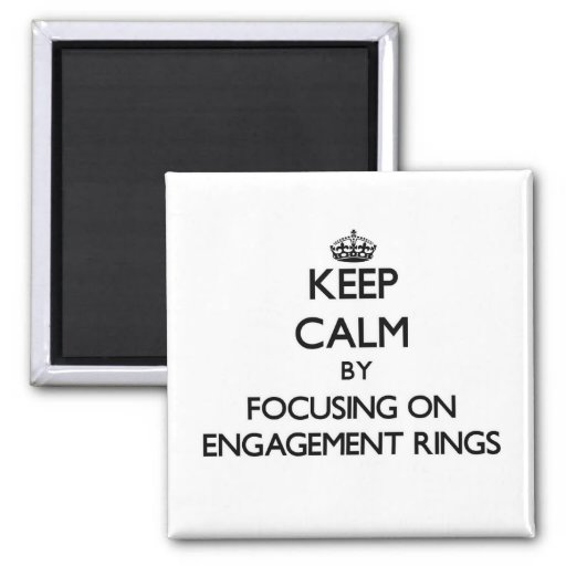 Keep Calm by focusing on ENGAGEMENT RINGS Refrigerator Magnets
