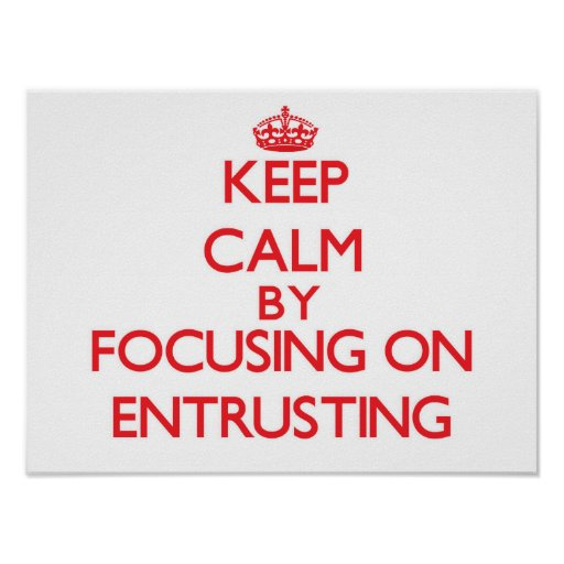 Keep Calm by focusing on ENTRUSTING Posters