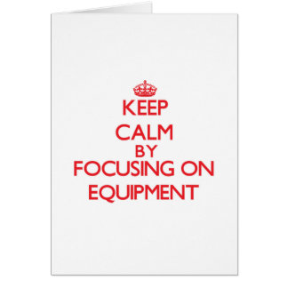 Keep Calm by focusing on EQUIPMENT Greeting Cards