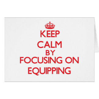 Keep Calm by focusing on EQUIPPING Greeting Cards