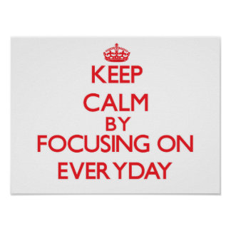 Keep Calm by focusing on EVERYDAY Posters