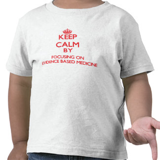 Keep Calm by focusing on EVIDENCE BASED MEDICINE Tees