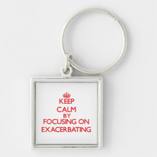 Keep Calm by focusing on EXACERBATING Keychains