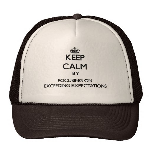 Keep Calm by focusing on EXCEEDING EXPECTATIONS Trucker Hats