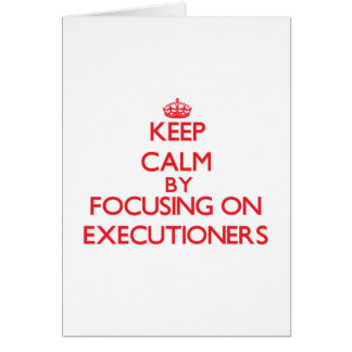 Keep Calm by focusing on EXECUTIONERS Greeting Cards