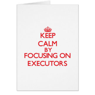 Keep Calm by focusing on EXECUTORS Cards