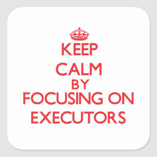 Keep Calm by focusing on EXECUTORS Square Stickers