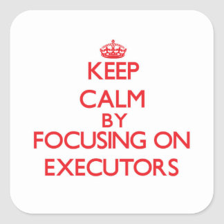 Keep Calm by focusing on EXECUTORS Square Sticker