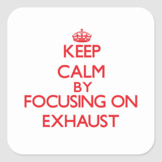 Keep Calm by focusing on EXHAUST Square Stickers