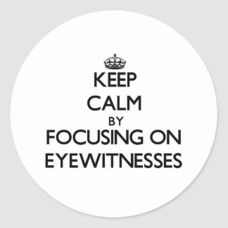 Keep Calm by focusing on EYEWITNESSES Round Stickers