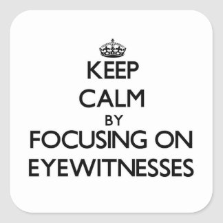 Keep Calm by focusing on EYEWITNESSES Square Sticker