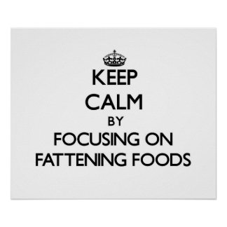 Keep Calm by focusing on Fattening Foods Print