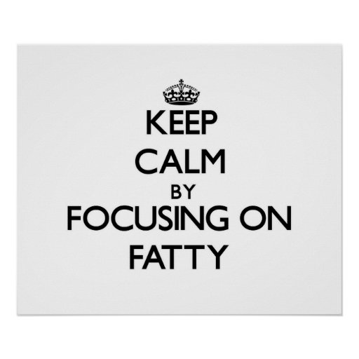 Keep Calm by focusing on Fatty Print