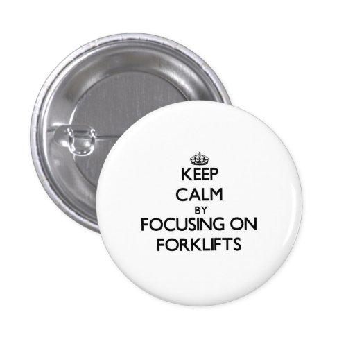 Keep Calm by focusing on Forklifts Pinback Button