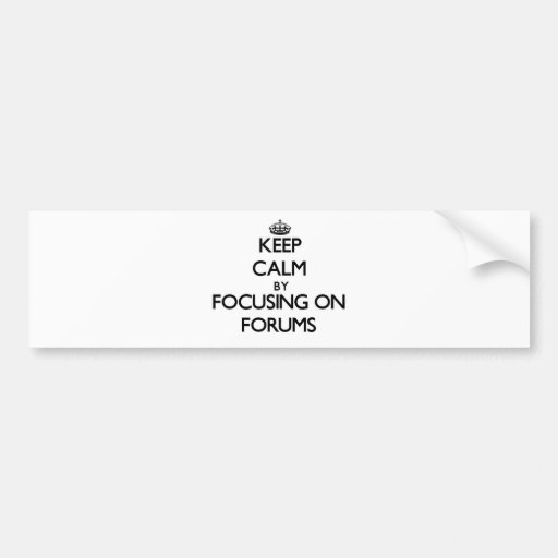Keep Calm by focusing on Forums Bumper Sticker