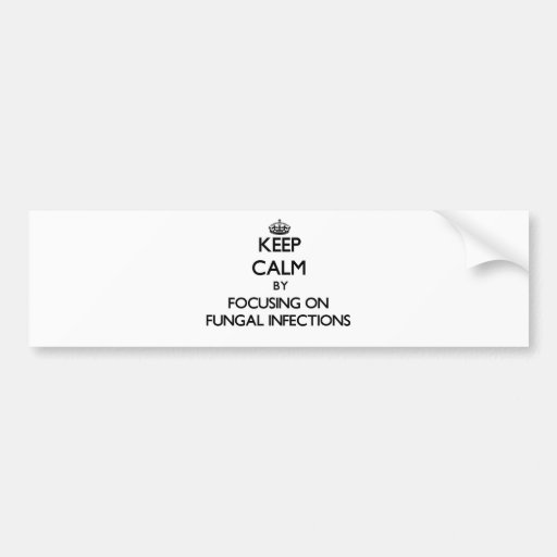 Keep Calm by focusing on Fungal Infections Bumper Stickers