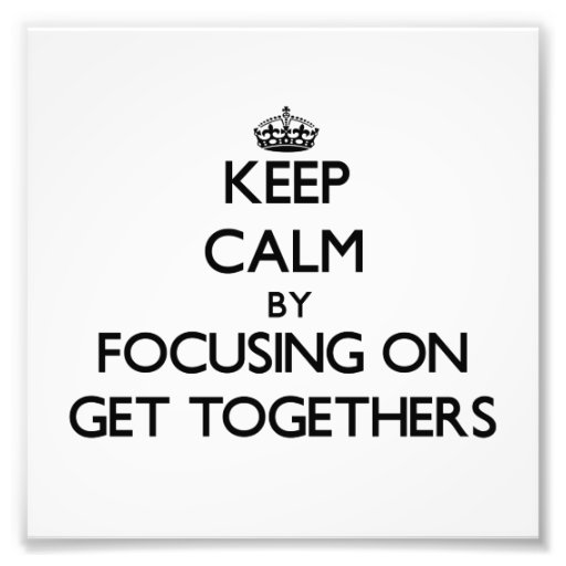 Keep Calm by focusing on Get Togethers Art Photo