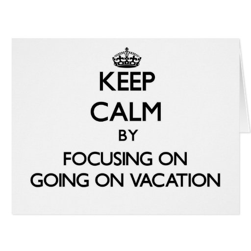Keep Calm by focusing on Going On Vacation Cards