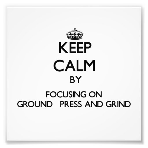Keep Calm by focusing on Ground   Press And Grind Photograph